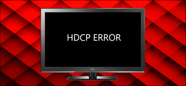 How To Resolve HDCP Errors On Your HDTV Properly